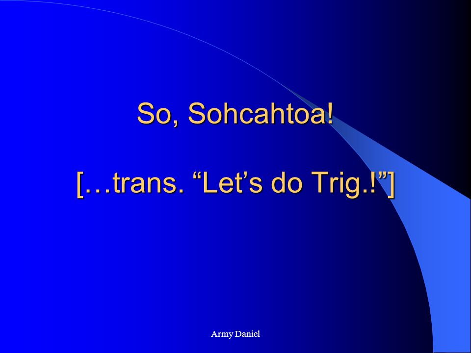 So, Sohcahtoa! […trans. Let's do Trig.! ]